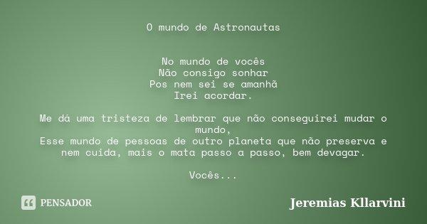 O mundo de Astronautas No mundo de vocês Não consigo sonhar Pos nem sei se amanhã Irei acordar. Me dá uma tristeza de lembrar que não conseguirei mudar o mundo,... Frase de Jeremias Kllarvini.