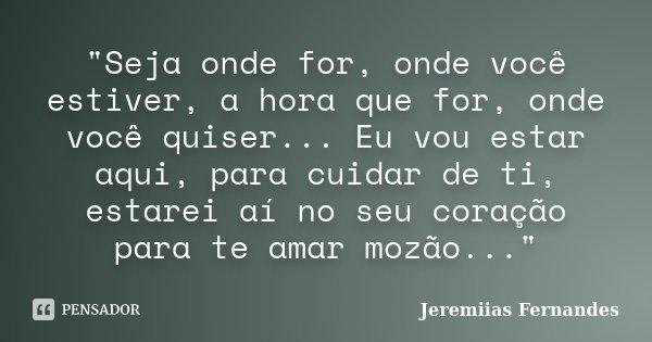 """""""Seja onde for, onde você estiver, a hora que for, onde você quiser... Eu vou estar aqui, para cuidar de ti, estarei aí no seu coração para te amar mozão..... Frase de Jeremiias Fernandes."""