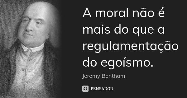 A moral não é mais do que a regulamentação do egoísmo.... Frase de Jeremy Bentham.