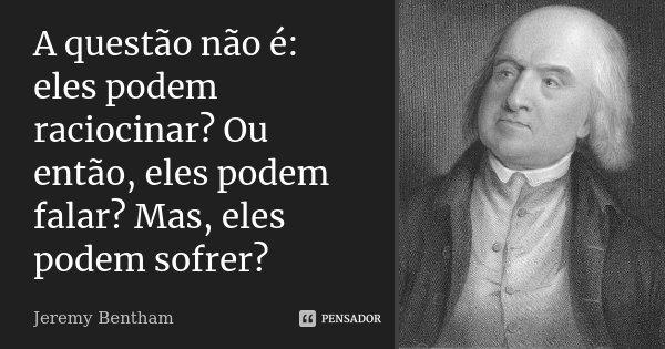 A questão não é: eles podem raciocinar? Ou então, eles podem falar? Mas, eles podem sofrer?... Frase de Jeremy Bentham.