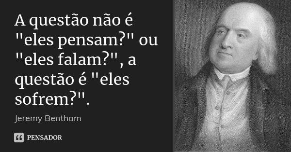 """A questão não é """"eles pensam?"""" ou """"eles falam?"""", a questão é """"eles sofrem?"""".... Frase de Jeremy Bentham."""