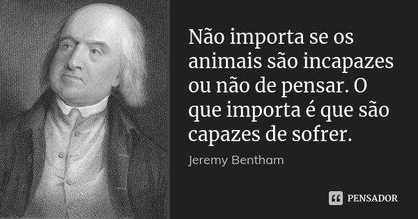 Não importa se os animais são incapazes ou não de pensar. O que importa é que são capazes de sofrer.... Frase de Jeremy Bentham.