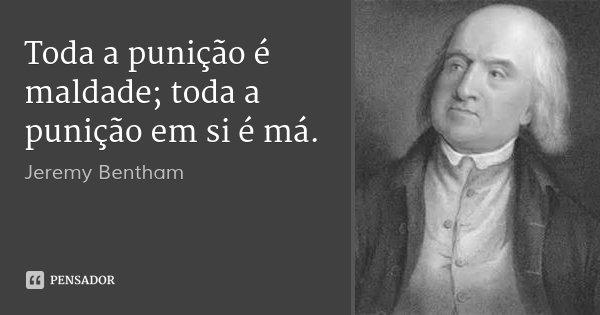 Toda a punição é maldade; toda a punição em si é má.... Frase de Jeremy Bentham.