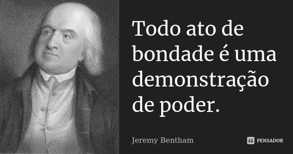 Todo ato de bondade é uma demonstração de poder.... Frase de Jeremy Bentham.