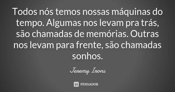 Todos nós temos nossas máquinas do tempo. Algumas nos levam pra trás, são chamadas de memórias. Outras nos levam para frente, são chamadas sonhos.... Frase de Jeremy Irons.