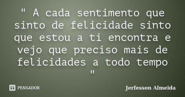 """"""" A cada sentimento que sinto de felicidade sinto que estou a ti encontra e vejo que preciso mais de felicidades a todo tempo """"... Frase de Jerfesson Almeida."""