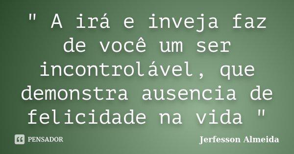""""""" A irá e inveja faz de você um ser incontrolável, que demonstra ausencia de felicidade na vida """"... Frase de Jerfesson Almeida."""