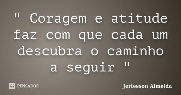 """"""" Coragem e atitude faz com que cada um descubra o caminho a seguir """"... Frase de Jerfesson Almeida."""