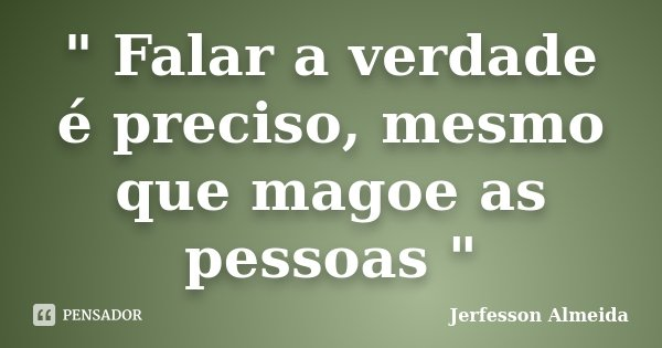 """"""" Falar a verdade é preciso, mesmo que magoe as pessoas """"... Frase de Jerfesson Almeida."""