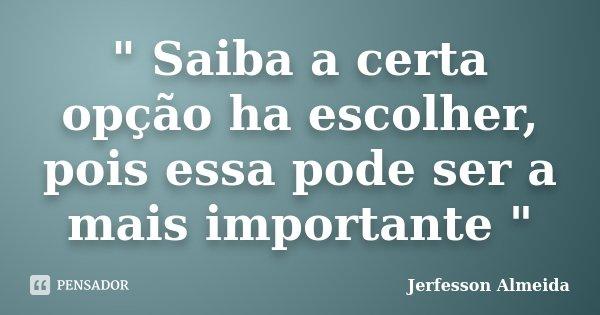""""""" Saiba a certa opção ha escolher, pois essa pode ser a mais importante """"... Frase de Jerfesson Almeida."""