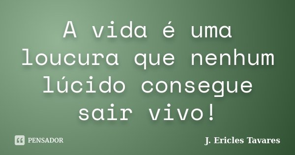 A vida é uma loucura que nenhum lúcido consegue sair vivo!... Frase de J. Ericles Tavares.