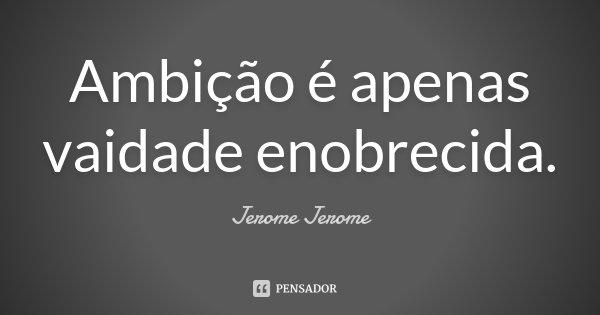 Ambição é apenas vaidade enobrecida.... Frase de Jerome Jerome.