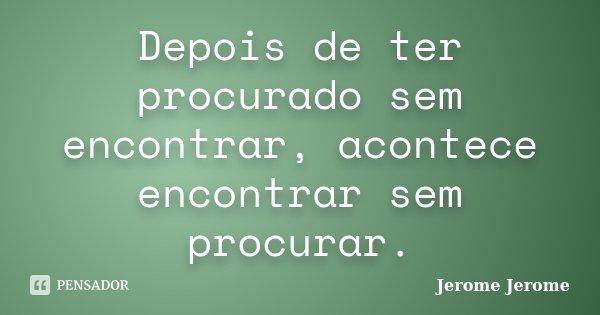Depois de ter procurado sem encontrar, acontece encontrar sem procurar.... Frase de Jerome Jerome.