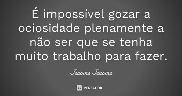 É impossível gozar a ociosidade plenamente a não ser que se tenha muito trabalho para fazer.... Frase de Jerome Jerome.