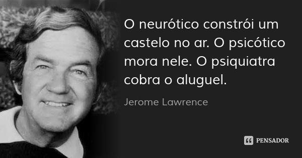 O neurótico constrói um castelo no ar. O psicótico mora nele. O psiquiatra cobra o aluguel.... Frase de Jerome Lawrence.