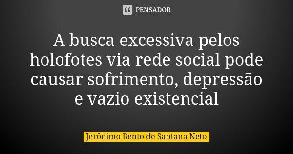 A busca excessiva pelos holofotes via rede social pode causar sofrimento, depressão e vazio existencial... Frase de Jerônimo Bento de Santana Neto.