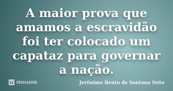 A maior prova que amamos a escravidão foi ter colocado um capataz para governar a nação.... Frase de Jerônimo Bento de Santana Neto.
