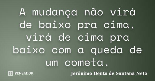 A mudança não virá de baixo pra cima, virá de cima pra baixo com a queda de um cometa.... Frase de Jerônimo Bento de Santana Neto.