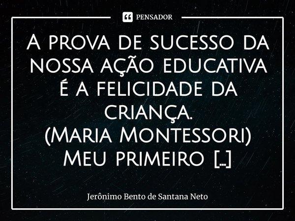 A prova de sucesso da nossa ação educativa é a felicidade da criança. (Maria Montessori) Meu primeiro contato com a escola ocorreu pertinho da minha casa, atra... Frase de Jerônimo Bento de Santana Neto.