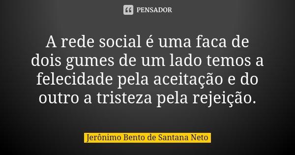 A rede social é uma faca de dois gumes de um lado temos a felecidade pela aceitação e do outro a tristeza pela rejeição.... Frase de Jerônimo Bento de Santana Neto.