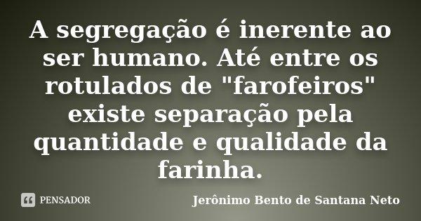 """A segregação é inerente ao ser humano. Até entre os rotulados de """"farofeiros"""" existe separação pela quantidade e qualidade da farinha.... Frase de Jerônimo Bento de Santana Neto."""