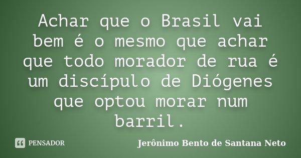 Achar que o Brasil vai bem é o mesmo que achar que todo morador de rua é um discípulo de Diógenes que optou morar num barril.... Frase de Jerônimo Bento de Santana Neto.