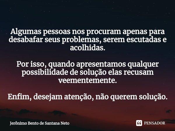 Algumas pessoas nos procuram apenas para desabafar seus problemas, serem escutadas e acolhidas. Por isso, quando apresentamos qualquer possibilidade de solução... Frase de Jerônimo Bento de Santana Neto.