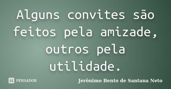 Alguns convites são feitos pela amizade, outros pela utilidade.... Frase de Jerônimo Bento de Santana Neto.