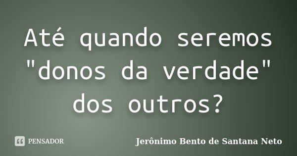 """Até quando seremos """"donos da verdade"""" dos outros?... Frase de Jerônimo Bento de Santana Neto."""