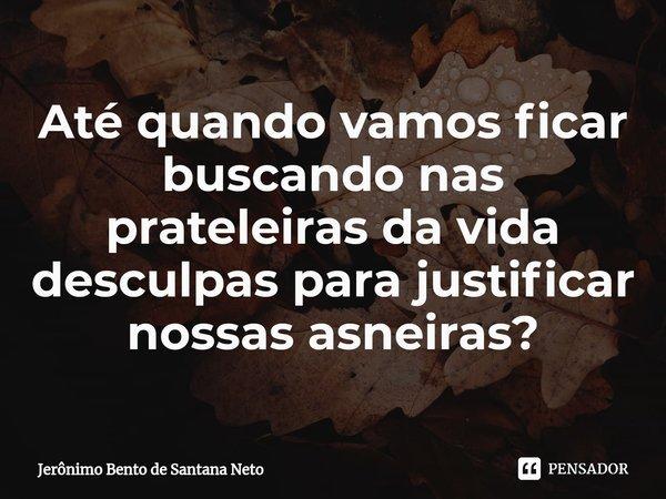 Até quando vamos ficar buscando nas prateleiras da vida desculpas para justificar nossas asneiras?... Frase de Jerônimo Bento de Santana Neto.