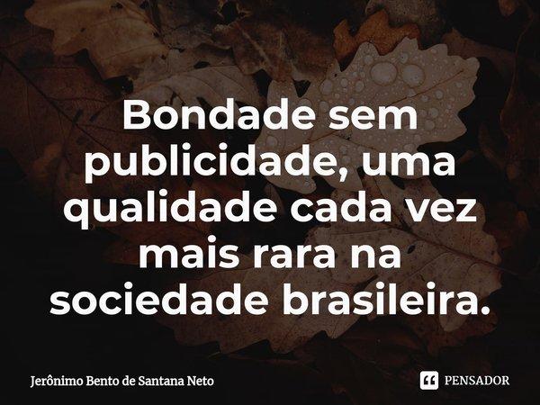 Bondade sem publicidade, uma qualidade cada vez mais rara na sociedade brasileira.... Frase de Jerônimo Bento de Santana Neto.