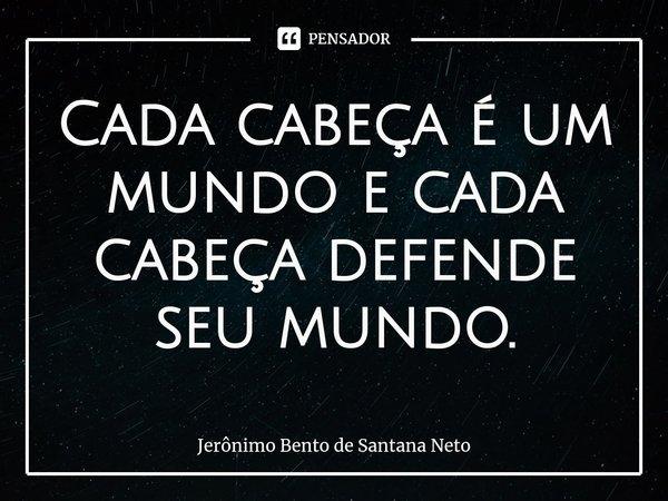 Cada cabeça é um mundo e cada cabeça defende seu mundo.... Frase de Jerônimo Bento de Santana Neto.