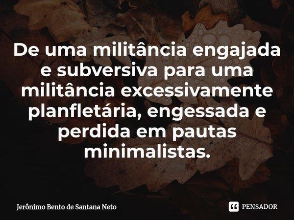 De uma militância engajada e subversiva para uma militância excessivamente planfletária, engessada e perdida em pautas minimalistas.... Frase de Jerônimo Bento de Santana Neto.