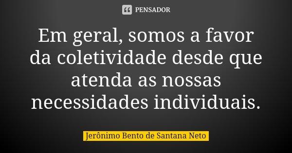 Em geral, somos a favor da coletividade desde que atenda as nossas necessidades individuais.... Frase de Jerônimo Bento de Santana Neto.
