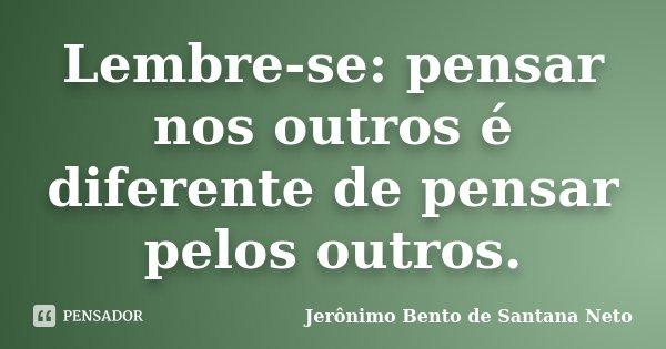 Lembre-se: pensar nos outros é diferente de pensar pelos outros.... Frase de Jerônimo Bento de Santana Neto.
