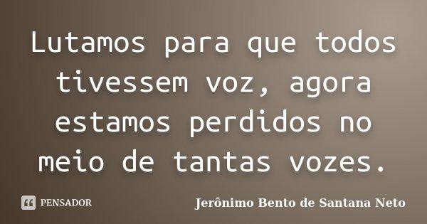 Lutamos para que todos tivessem voz, agora estamos perdidos no meio de tantas vozes.... Frase de Jerônimo Bento de Santana Neto.