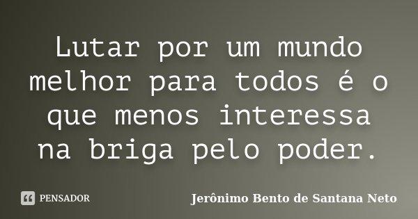Lutar por um mundo melhor para todos é o que menos interessa na briga pelo poder.... Frase de Jerônimo Bento de Santana Neto.