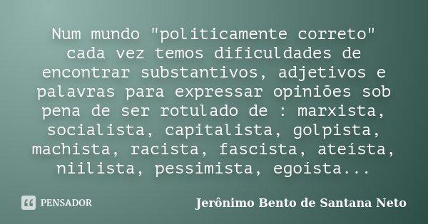 """Num mundo """"politicamente correto"""" cada vez temos dificuldades de encontrar substantivos, adjetivos e palavras para expressar opiniões sob pena de ser ... Frase de Jerônimo Bento de Santana Neto."""