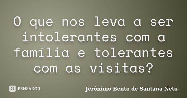 O que nos leva a ser intolerantes com a família e tolerantes com as visitas?... Frase de Jerônimo Bento de Santana Neto.