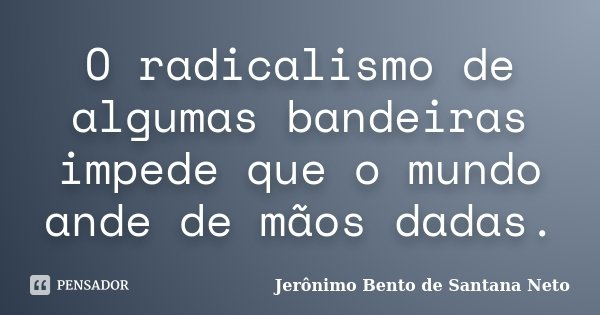 O radicalismo de algumas bandeiras impede que o mundo ande de mãos dadas.... Frase de Jerônimo Bento de Santana Neto.