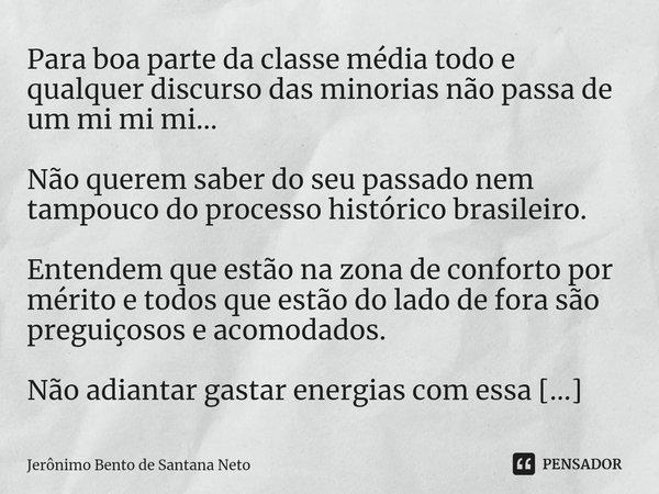 Para boa parte da classe média todo e qualquer discurso das minorias não passa de um mi mi mi... Não querem saber do seu passado nem tampouco do processo histó... Frase de Jerônimo Bento de Santana Neto.