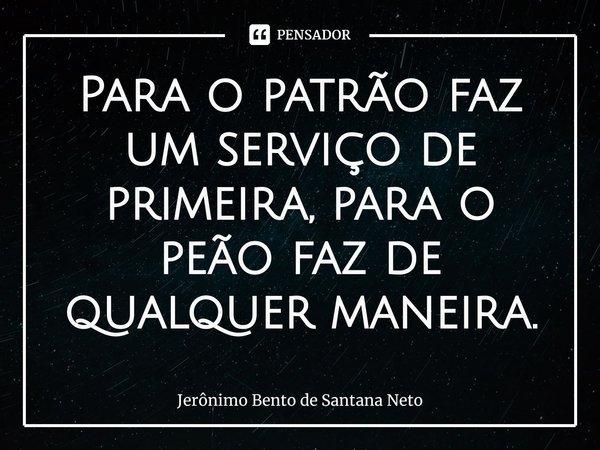 Para o patrão faz um serviço de primeira, para o peão faz de qualquer maneira.... Frase de Jerônimo Bento de Santana Neto.