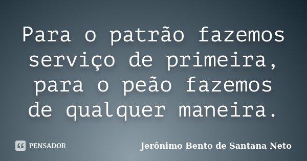 Para o patrão fazemos serviço de primeira, para o peão fazemos de qualquer maneira.... Frase de Jerônimo Bento de Santana Neto.