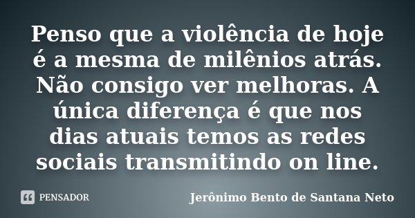 Penso que a violência de hoje é a mesma de milênios atrás. Não consigo ver melhoras. A única diferença é que nos dias atuais temos as redes sociais transmitindo... Frase de Jerônimo Bento de Santana Neto.
