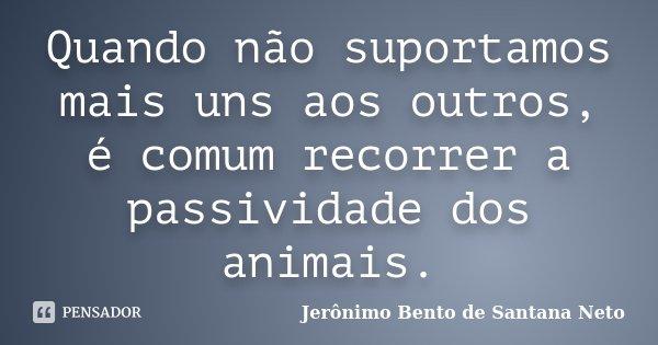 Quando não suportamos mais uns aos outros, é comum recorrer a passividade dos animais.... Frase de Jerônimo Bento de Santana Neto.