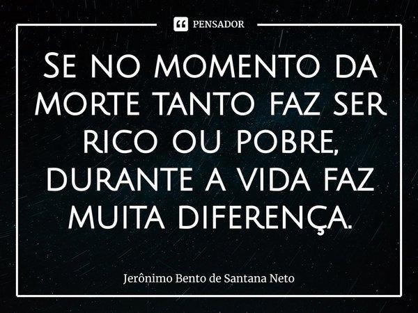 Se no momento da morte tanto faz ser rico ou pobre, durante a vida faz muita diferença.... Frase de Jerônimo Bento de Santana Neto.