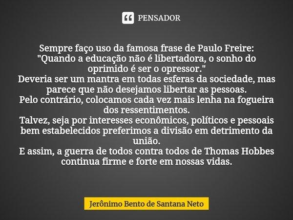"""Sempre faço uso da famosa frase de Paulo Freire: """"Quando a educação não é libertadora, o sonho do oprimido é ser o opressor."""" Deveria ser um mantra ... Frase de Jerônimo Bento de Santana Neto."""