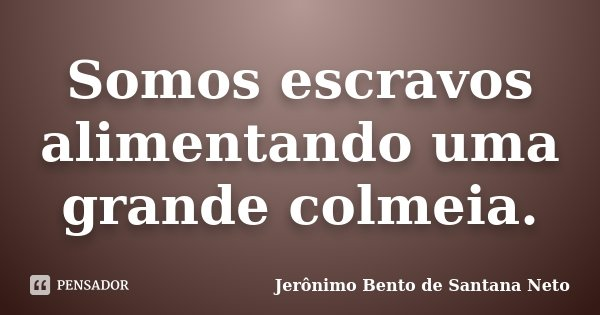Somos escravos alimentando uma grande colmeia.... Frase de Jerônimo Bento de Santana Neto.