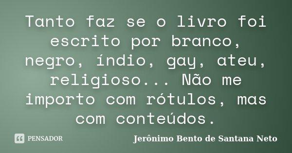 Tanto faz se o livro foi escrito por branco, negro, índio, gay, ateu, religioso... Não me importo com rótulos, mas com conteúdos.... Frase de Jerônimo Bento de Santana Neto.