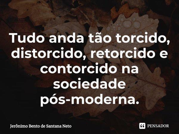 Tudo anda tão torcido, distorcido, retorcido e contorcido na sociedade pós-moderna.... Frase de Jerônimo Bento de Santana Neto.